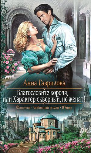 Гаврилова Анна Благословите короля или характер скверный, не женат